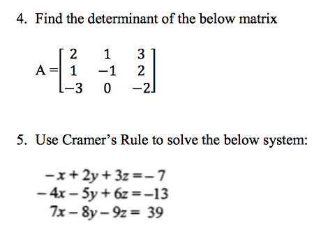 4. Find the determinant of the below matrix 5. Use Cramers Rule to solve the below system: x+ 2y 3z 13