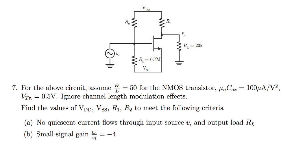 R2 R 20k R = 0.7M 7. For the above circuit, assume 50 for the NMOS transistor. HmCoz-100㎂/V2, VTn - 0.5V. Ignore channel length modulation effects Find the values of VDD, Vss, R1, R2 to meet the following criteria (a) No quiescent current flows through input source v, and output load RL (b) Small-signal gain 4 Vi