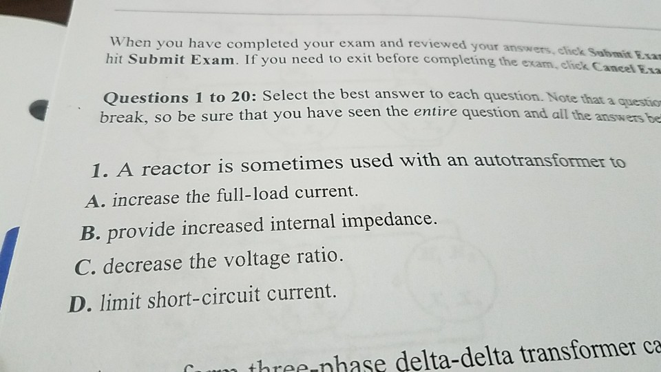 When you have completed your exam and reviewed youra hit Submit Exam. If you need to exit before completing the exam, eliek C nswers, cick Sabmit Exar Questions 1 to 20: Select the best answer to each question. Note that a questsion break, so be sure that you have seen the entire question and all the answers be es used with an autotransformer 1. A reactor is sometim A. increase the full-load current. B. provide increased internal impedance tO C. decrease the voltage ratio. D. limit short-circuit current. threr nhase delta-delta transformer ca