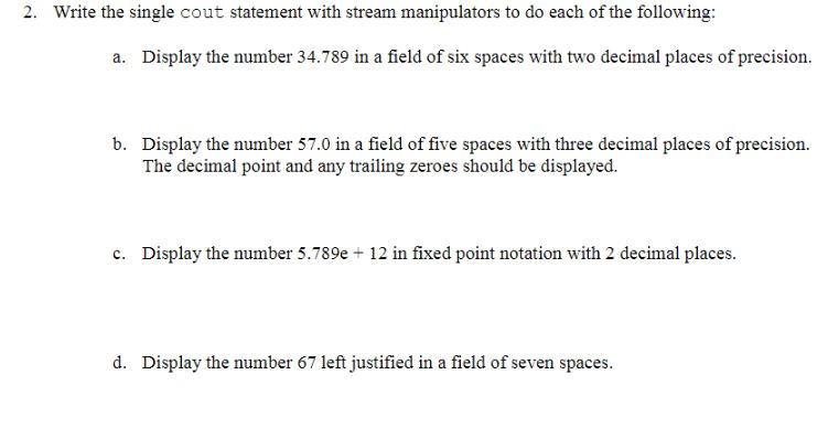 2. Write the separate cout declaration with exit manipulators to do each of the following: a. Display the enumerate 34.789 in a room of six spaces with brace decimal places of preciseness. Display the enumerate 57.0 in a room of five spaces with three decimal places of preciseness. The decimalpint and any triling zerves should be displayed. b. c. Display the enumerate 5.789e + 12 in unroving sharp-end notation with 2 decimal places d. Display the enumerate 67 left justified in a room of seven spaces