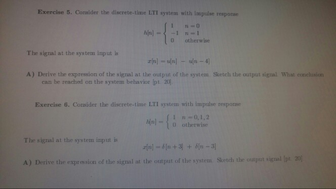 Exercise 5. Consider the discrete-time LTI system with impulse response 0 otherwise The signal at the system input is A) Derive the expression of the signal at the output of the system. Sketch the output signal What conchusion can be reached on the system behavior ipt. 20) Exercise 6. Consider the discrete-time LTI system with impulse response 1 n=0, 1, 2 h[n|-( 0 otherwise The signal at the system input is A) Derive the expression of the signal at the output of the system. Sketch the outpat signal Ipt 20