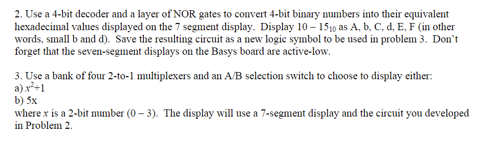 2. Use a 4-bit decoder and a layer of NOR gates to convert 4-bit binary numbers into their equivalent hexadecimal values displayed on the 7 segment display. Display 10- 1510 as A, b, C, d, E, F (in other words, small b and d). Save the resulting circuit as a new logic symbol to be used in problem 3. Dont forget that the seven-segment displays on the Basys board are active-low 3. Use a bank of four 2-to-1 multiplexers and an A/B selection switch to choose to display either: a) r+1 where r is a 2-bit number (0- 3). The display will use a 7-segment display and the circuit you developed in Problem 2
