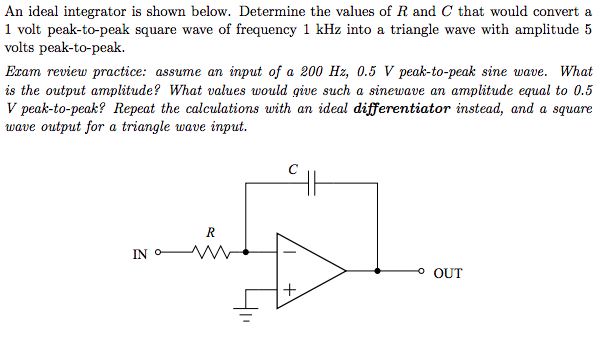 An ideal integrator is shown below. Determine the values of R and C that would convert a 1 volt peak-to-peak square wave of frequency 1 kHz into a triangle wave with amplitude 5 volts peak-to-peak. Exam review practice: assume an input of a 200 Hz, 0.5 V peak-to-peak sine wave. What is the output amplitude? What values would give such a sinewave an amplitude equal to 0.5 V peak-to-peak? Repeat the calculations with an ideal differentiator instead, and a square wave output for a triangle wave input. o OUT