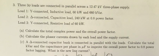3, Three 3φ loads are connected in parallel across a 12.47 kV three-phase supply Load 1: Y-connected, Inductive load, 60 kW and 660 kVar. Load 2: Δ-connected, Capacitive load, 240 kW at 0.8 power factor. Load 3: Y-connected, Resistive load of 60 kW. (a) Calculate the total complex power and the overall power factor. (b) Calculate the phasor currents drawn by each load and the supply current. (c) A Δ-connected capacitor bank is connected in parallel with the loads. Calculate the total kVar and the capacitance per phase in μ F to improve the overall power factor to 0.8 power factor lagging. What is the new line current?