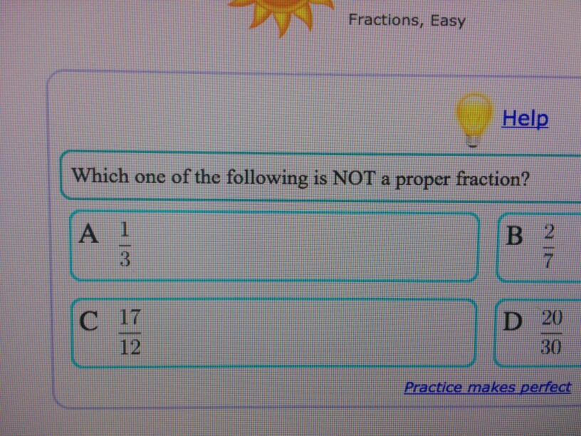 Fractions, Easy Help Which one of the following is NOT a proper fraction? C 17 D 20 Practice makes pertect