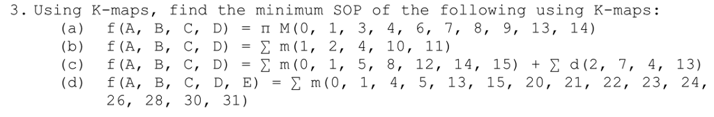 3. Using K-maps, find the minimum SOP of the following using K-maps: 1, (a) (b) (c) (d) f(A, f(A, f(A, f(A, 26, 28, B, B, B, B, C, C, C, C, 30, D) D) D) D, M(0, = Σ m(1, 2, = Σ m(0, 1, E) =Σ m(0, 3, 4, 5, 1, 4, 6, 7, 8, 9, 13, 14) 10, 11) 8, 12, 14, 15) + Σ d(2, 7, 4, 13) 4, 5, 13, 15, 20, 21, 22, 23, 24, 31)