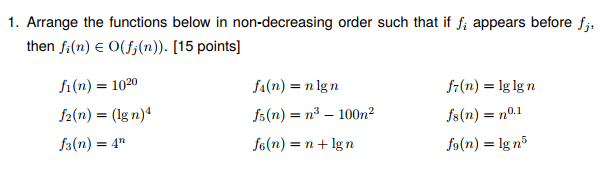 1. Arrange the functions below in non-decreasing order such that if f, appears before f then fi(n) O(J,(n)). [15 points] f1(n) = 1020 ½(n) = (lg n)4 fs(n) = 4n (n) = n lg n fs(n) = n. 100n2 fe(n) = n + lg n fr(n) = lg lg n fs(n) = no.1 Jo(n) = lgn5