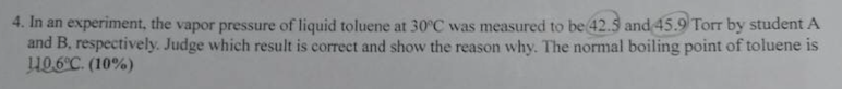 4. In an experiment, the vapor pressure of liquid toluene at 30C was measured to be 42.5 and 45.9 Torr by student A and B, respectively. Judge which result is correct and show the reason why. The normal boiling point of toluene is ue6c (10%)
