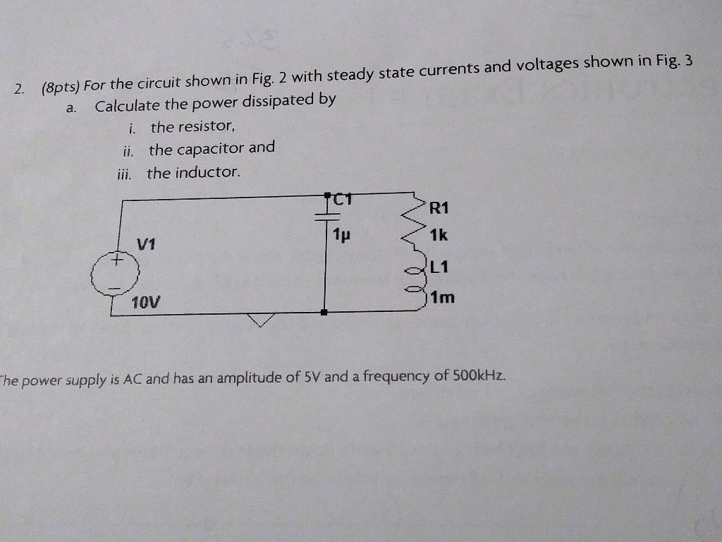 2. (8pts) For the circuit shown in Fig. 2 with steady state currents and voltages shown in Fig. 3 a. Calculate the power dissipated by i. the resistor, ii. the capacitor and iii. the inductor. CT R1 1k L1 1m 1H V1 0V he power supply is AC and has an amplitude of 5V and a frequency of 500kHz.