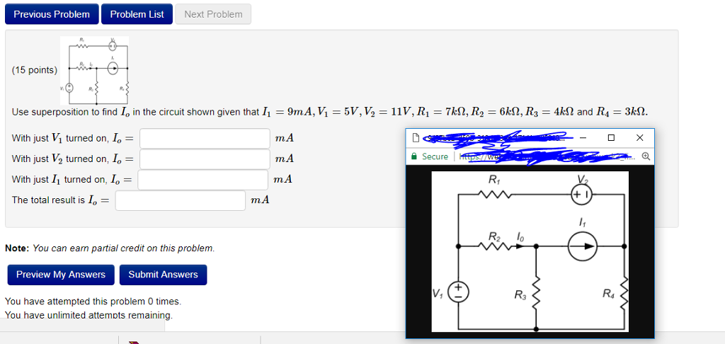 Previous Problem Problem List Next Problem (15 points) Use superposition to find I, in the circuit shown given that I With just V1 turned on, lo- With just V2 turned on, Io| With just 11 turned on, lo- The total result is lo- 9mA、V,-5V, V = 11V, R m.A mA m.A -7kQ, R2 6kQ, R3 = 4kΩ and R4 3㏀ Secure I Note: You can earn partial credit on this problenm Preview My Answers Submit Answers R4 You have attempted this problem 0 times You have unlimited attemots remaining
