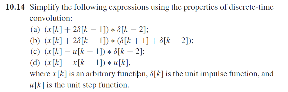 10.14 Simplify the following expressions using the properties of discrete-time convolution: (a) (x[k] + 201k-l ]) * sik-2]; where xk] is an arbitrary function, δ[k] is the unit impulse function, and ulk is the unit step function.
