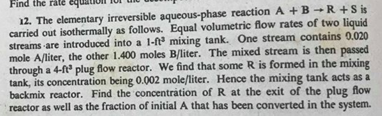 Find the rate equaioll TUI Th U 12. The elementary irreversible aqueous-phase reaction A + B R + s is carried out isothermally as follows. Equal volumetric flow rates of two liquid streams are introduced into a 1-ft3 mixing tank. One stream contains 0.020 mole A/liter, the other 1.400 moles B/liter. The mixed stream is then passed through a 4-f3 plug flow reactor. We find that some R is formed in the mixing k, its concentration being 0.002 mole/liter. Hence the mixing tank acts as a backmix reactor. Find the concentration of R at the exit of the plug flow reactor as well as the fraction of initial A that has been converted in the system. tan