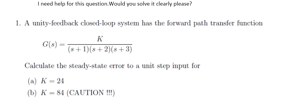 I need help for this question.Would you solve it clearly please? 1. A unity-feedback closed-loop system has the forward path transfer function IK G(s) = (s+1)(s+2)(s +3) (a) K = 24 (b) K-84 (CAUTION !!)