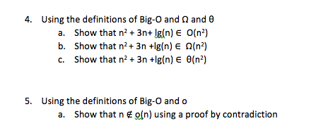 4, using the definitions of Big-O and Ω and θ a. Show that n3n+ lg(n) E O(n2) b. Show that n2 + 3n +lg(n) E Ω(n2) c. show that n2 + 3n +lg(n) E θ(n*) 5. Using the definitions of Big-O and o a. Show that n E o(n) using a proof by contradiction