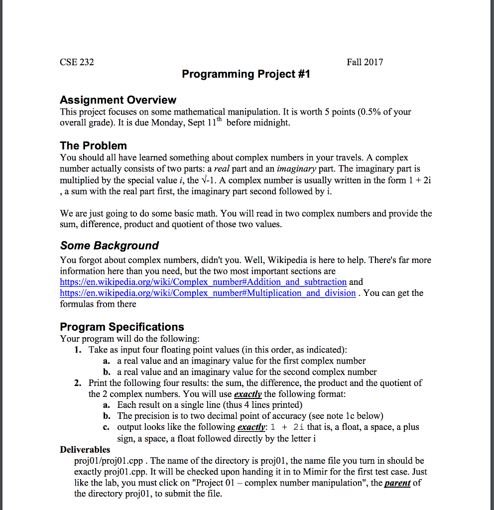 CSE 232 Fall 2017 Programming Project #1 Assignment Overview This project focuses on some mathematical manipulation. It is worth 5 points (0.5% of your overall grade). It is due Monday, Sept 11h before midnight The Problem You should all have learned something about complex numbers in your travels. A complex number actually consists of two parts: a real part and an imaginary part. The imaginary part is multiplied by the special value i, the V-1. A complex number is usually written in the form 1 2i a sum with the real part first, the imaginary part second followed by i We are just going to do some basic math. You will read in two complex numbers and provide the sum, difference, product and quotient of those two values Some Background You forgot about complex numbers, didnt you. Well, Wikipedia is here to help. Theres far more information here than you need, but the two most important sections are https://en.wikipedia.org/wiki/Complex number#Addition and subtraction and https://en.wikipedia.org/wiki/Complex number#Multiplication and division. You can get the formulas from there Program Specifications Your program will do the following 1. Take as input four floating point values (in this order, as indicated) a. a real value and an imaginary value for the first complex number b. a real value and an imaginary value for the second complex number 2. Print the following four results: the sum, the difference, the product and the quotient of the 2 complex numbers. You will use exactly the following format: a. Each result on a single line (thus 4 lines printed) b. The precision is to two decimal point of accuracy (see note 1c below) c. output looks like the following exactly: 1 + 2i that is, a float, a space, a plus sign, a space, a float followed directly by the letteri Deliverables proj01/proj01.cpp. The name of the directory is proj01, the name file you turn in should be exactly proj01.cpp. It will be checked upon handing it in to Mimir for the first test case. Just like th