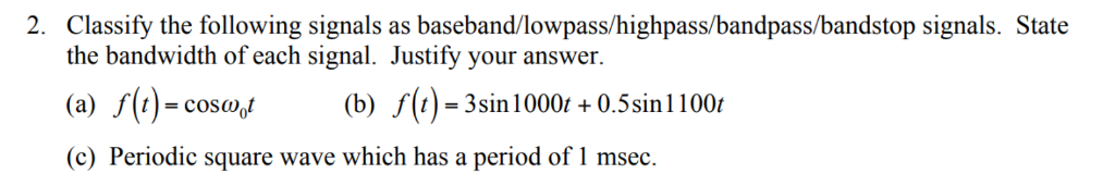 2. Classify the following signals as baseband/lowpass/highpass/bandpass/bandstop signals. State the bandwidth of each signal. Justify your answer (a) s(t)-coso(b) s)-3sin1000r0.5sin100 (c) Periodic square wave which has a period of 1 msec.