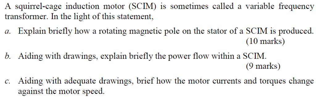 A squirrel-cage induction motor (SCIM) is sometimes called a variable frequency transformer. In the light of this statement, a. Explain briefly how a rotating magnetic pole on the stator of a SCIM is produced. b. Aiding with drawings, explain briefly the power flow within a SCIM. c. Aiding with adequate drawings, brief how the motor currents and torques change (10 marks) (9 marks) against the motor speed.
