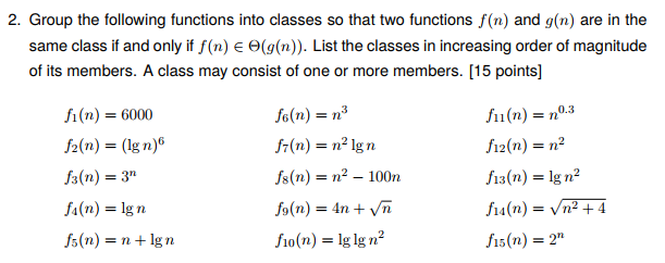 2. Group the following functions into classes so that two functions f(n) and g(n) are in the same class if and only if f(n) Θ(g(n)). List the classes in increasing order of magnitude of its members. A class may consist of one or more members. [15 points] fi (n) = 6000 /2(n) = (lg n) (n)3 f(n) n lg n fs(n) = n -100n f 1(n) = no.3 f12(n) = n? f13(n) = Ign2 (n) = lg n fs(n) = n + lg n f10(n) = lg lg ㎡ fs(n) = 2n