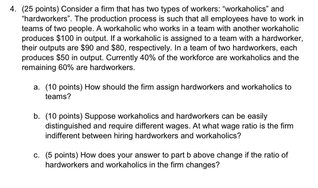 4. (25 points) Consider a firm that has two types of workers: workaholics and hardworkers. The production process is such that all employees have to work in teams of two people. A workaholic who works in a team with another workaholic produces $100 in output. If a workaholic is assigned to a team with a hardworker, their outputs are $90 and $80, respectively. In a team of two hardworkers, each produces $50 in output. Currently 40% of the workforce are workaholics and the remaining 60% are hardworkers. a. (10 points) How should the firm assign hardworkers and workaholics to teams? b. (10 points) Suppose workaholics and hardworkers can be easily distinguished and require different wages. At what wage ratio is the firm indifferent between hiring hardworkers and workaholics? c. (5 points) How does your answer to part b above change if the ratio of hardworkers and workaholics in the firm changes?
