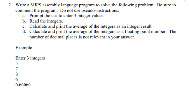 2. Be sure to Write a MIPS assembly language program to solve the following problem. comment the program. Do not use pseudo-instructions. Prompt the use to enter 3 integer values. Read the integers. Calculate and print the average of the integers as an integer result Calculate and print the average of the integers as a floating point number. number of decimal places is not relevant in your answer. a. b. c. d. The Enter 3 integers 6.66666