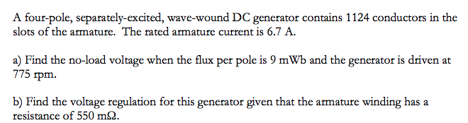 A four-pole, separately-excited, wave-wound DC generator contains 1124 conductors in the slots of the armature. The rated armature current is 6.7 A a) Find the no-load voltage when the flux per pole is 9 mWb and the generator is driven at 775 1pm. b) Find the voltage regulation for this generator given that the armature winding has a resistance of 550 mS2 b) Find the voltage regulation for this generator given that the amature winding has a