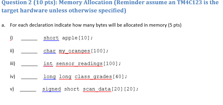 Question 2 (10 pts): Memory Allocation (Reminder assume an TM4C123 is the target hardware unless otherwise specified) a. For each declaration indicate how many bytes will be allocated in memory (5 pts) short apple [10]: l) shar my oranges [1001: iii)- int sensor readings100 long long class .qrades 40]: V) signed short scan data[201 (20