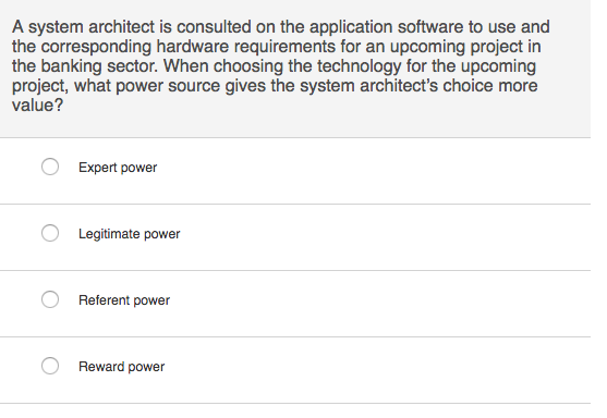 A system architect is consulted on the application software to use and the corresponding hardware requirements for an upcoming project in the banking sector. When choosing the technology for the upcoming project, what power source gives the system architects choice more value? Expert power Legitimate power Referent power Reward power