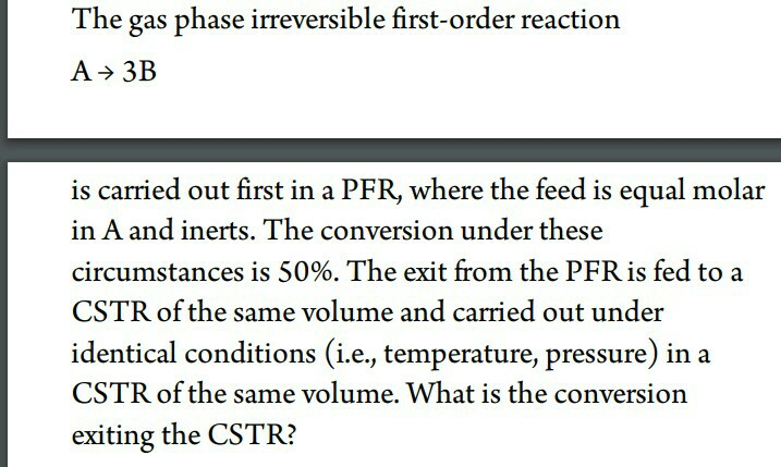 The gas phase irreversible first-order reaction is carried out first in a PFR, where the feed is equal molar in A and inerts. The conversion under these circumstances is 50%. The exit from the PFR is fed to a CSTR of the same volume and carried out under identical conditions (i.e, temperature, pressure) in a CSTR of the same volume. What is the conversion exiting the CSTR?