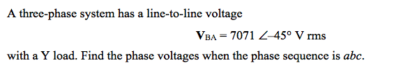 A three-phase system has a line-to-line voltage VBA = 7071 L-450 V rms with a Y load. Find the phase voltages when the phase sequence is abc.