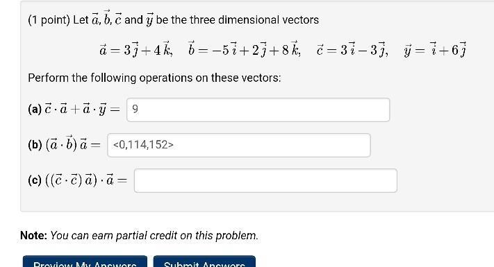 (1 point) Let ã, b, ? and y be the three dimensional vectors Perform the following operations on these vectors (a) ? . ? + ? . ? 9 (b) (a . b)- <0,1 14,1 52- (c) ((C c) a) a Note: You can earn partial credit on this problem. Suhrmit Ancuiorc
