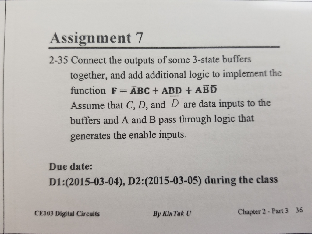 Assignment 7 2-35 Connect the outputs of some 3-state buffers together, and add additional logic to implement the function F = ABC + ABD + AB Assume that C, D, and D are data inputs to the buffers and A and B pass through logic that generates the enable inputs. Due date: D1:(2015-03-04), D2:(2015-03-05) during the class CE103 Digital Circuits By Kin Tak U Chapter 2 - Part 3 36