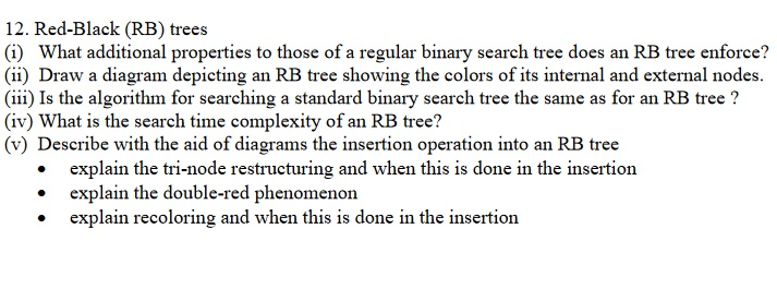 12. Red-Black (RB) trees (i) What additional properties to those of a regular binary search tree does an RB tree enforce? (ii) Draw a diagram depicting an RB tree showing the colors of its internal and external nodes. (iii) Is the algorithm for searching a standard binary search tree the same as for an RB tree? (iv) What is the search time complexity of an RB tree? (v) Describe with the aid of diagrams the insertion operation into an RB tree explain the tri-node restructuring and when this is done in the insertion . the double-red pheobenondone in the insertion explain recoloring and when this is done in the insertion