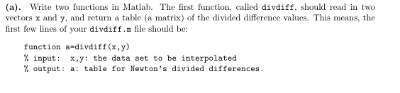 (a). Write two functions in Matlab. The first function, called divdiff, should read in two vectors x and y, and return a table (a matrix) of the divided difference values. This means, the first few lines of your divdiff.m file should be: function a-divdiff (x,y) % input: x,y: the data set to be interpolated % output: a: table for Newtons divided differences