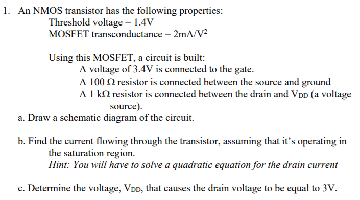 1. An NMOS transistor has the following properties: Threshold voltage 1.4V MOSFET transconductance 2mA/V2 Using this MOSFET, a circuit is built: A voltage of 3.4V is connected to the gate. A 100 2 resistor is connected between the source and ground A 1 kS2 resistor is connected between the drain and VDD (a voltage source). a. Draw a schematic diagram of the circuit. b. Find the current flowing through the transistor, assuming that its operating in the saturation region Hint: You will have to solve a quadratic equation for the drain current c. Determine the voltage, VDD, that causes the drain voltage to be equal to 3V.