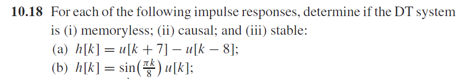 10.18 Foreach of the following impulse responses, determine if the DT system is (i) memoryless; (ii) causal; and (iii) stable: (a) h[k]= ulk+71-11[A-8]; (b) 11 [k]= sin( 111