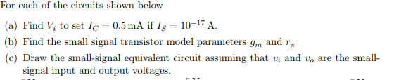 For each of the circuits shown below (a) Find V, to set Ic = 0.5 mA if Is = 10-17 A. b) Find the small signal transistor model parameters gm and r, (c) Draw the small-signal equivalent circuit assuming that vi and vo are the small- signal input and output voltages