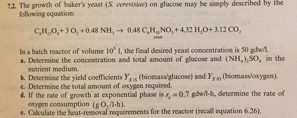 the 7.2. The growth of bakers yeast (S. cerevisiae) on glucose may be simply described by following equation CH,,06+3 02 + 0.48 NH,-> 0.48 C6H,,No, + 4.32 H,O+ 3.12 CO2 yeast In a batch reactor of volume 10 1, the final desired yeast concentration is 50 gdw/1. a. Determine the concentration and total amount of glucose and (NH4),SO4 in the nutrient medium. b. Determine the yield coefficients YxIs (biomass/glucose) and Yro (biomass/oxygen). c. Determine the total amount of oxygen required. d. If the rate of growth at exponential phase is r, 0.7 gdw/l-h, determine the rate of oxygen consumption (g O,/1-h) e. Calculate the heat-removal requirements for the reactor (recall equation 6.26).