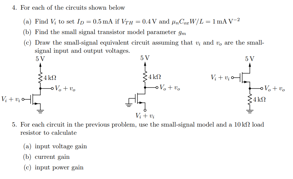 4. For each of the circuits shown below (a) Find Vi to set ID-0.5 mA if VrH-0.4 y and μnCorW/L-1 mA V-2 (b) Find the small signal transistor model parameter gm (c) Draw the small-signal equivalent circuit assuming that vi and vo are the small- signal input and output voltages. 5 V 4 k2 5. For each circuit in the previous problem, use the small-signal model and a 10 kS2 load resistor to calculate (a) input voltage gain (b) current gain c) input power gain