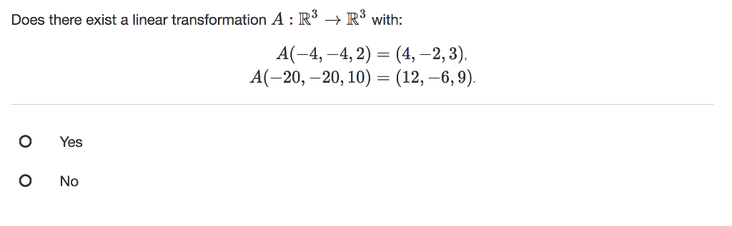 Does there exist a linear transformation A : R3 → R3 with A(-4,-4, 2) = (4,-2, 3). A(-20,-20, 10) (12.-6.9) O Yes O No