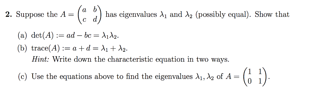 2. Suppose the A=(a b) has eigenvalues λ1 and λ2 (possibly equal). Show that (a) det(A) := ad-bc= λ1λ2. ( b) trace(A)= a + d = λ1 + λ2. Hint: Write down the characteristic equation in two ways. C !) (c) Use the equations above to find the eigenvalues λ1, x2 of A-