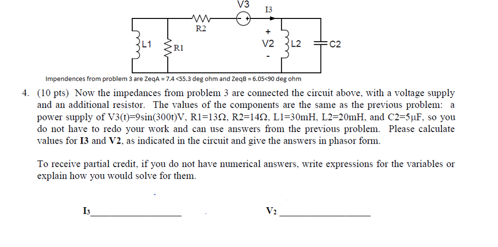 V3 13 R2 FC2 1.1 RI lm pendences from problem 3 are ZeqA = 7.4 <55.3 deg ohm and ZeqB-6-05-90 deg ohm 4. (10 pts) Now the impedances from problem 3 are connected the circuit above, with a voltage supply and an additional resistor. The values of the components are the same as the previous problem: a power supply of V3(t)-9sin(300t)V, Ri=13Ω. R2-142. LI-30mH, L2-20mH. and C2-5,f. so you do not have to redo your work and can use answers from the previous problem. Please calculate values for 13 and V2, as indicated in the circuit and give the answers in phasor form. To receive partial credit, if you do not have numerical answers, write expressions for the variables or explain how you would solve for them V2 I3