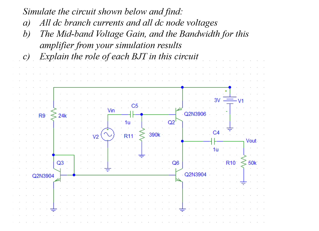 Simulate the circuit shown below and fina. a) All dc branch currents and all dc node voltages b) The Mid-band Voltage Gain, and the Bandwidth for this amplifier from your simulation results Explain the role of each BJT in this circuit c) C5 Vin R9 24k Q2N3906 1u Q2 R11 390k C4 Vout 1u Q3 Q6 R10 50k Q2N3904 Q2N3904