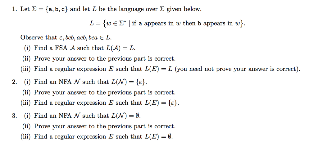 1. Let Σ = { a,b,c) and let L be the language over Σ given below. L-{w E Σ* I if a appears in w then b appears in w} Observe that ε, bcb, acb, bca L. (i) Find a FSA A such that L(A)-L (ii) Prove your answer to the previous part is correct. (ii) Find a regular expression E such that L(E) L (you need not prove your answer is correct) 2. (i) Find an NFA N such that L(N)-. (ii) Prove your answer to the previous part is correct. (iii) Find a regular expression E such that L(E)- (i) Find an NFA N such that L(N) 0. (ii) Prove your answer to the previous part is correct. (ii) Find a regular expression E such that L(E) 3.