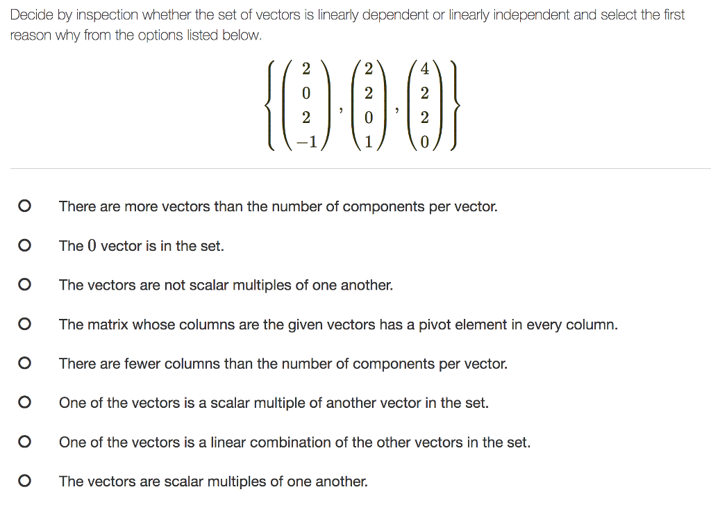 Decide by inspection whether the set of vectors is linearly dependent or linearly independent and select the first reason why from the options listed below. O There are more vectors than the number of components per vector. O The 0 vector is in the set. O The vectors are not scalar multiples of one another. O The matrix whose columns are the given vectors has a pivot element in every column. O There are fewer columns than the number of components per vector O One of the vectors is a scalar multiple of another vector in the set O One of the vectors is a linear combination of the other vectors in the set. O The vectors are scalar multiples of one another.