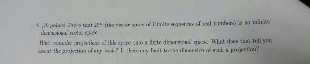 Image for 4. [10 points] Prove that R^infinity (the vector space of infinite sequences of real numbers) is an infinite d