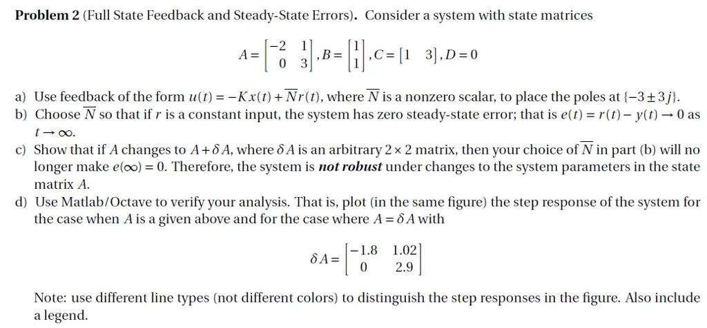 Problem 2 (Full State Feedback and Steady-State Errors). Consider a system with state matrices -2 1 A= a) Use feedback of the form u(t)-Kx(0)+Nr(t), where N is a nonzero scalar, to place the poles at (-3+3j) b) Choose N so that if r is a constant input, the system has zero steady-state error; that is et)-r()-y)-0 as t-0o c) Show that if A changes to A+ ??, where ? A is an arbitrary 2 x 2 matrix, then your choice of N in part (b) will no longer make eloo) 0. Therefore, the system is not robust under changes to the system parameters in the state matrix A. d) Use Matlab/Octave to verify your analysis. That is, plot (in the same figure) the step response of the system for the case when A is a given above and for the case where A-5A with -1.8 1.02 Note: use different line types (not different colors) to distinguish the step responses in the figure. Also include a legend.