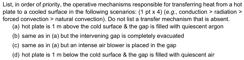 List, in order of priority, the operative mechanisms responsible for transferring heat from a hot plate to a cooled surface in the following scenarios: (1 pt x 4) (e.g., conduction> radiation> forced convection > natural convection). Do not list a transfer mechanism that is absent. (a) hot plate is 1 m above the cold surface & the gap is filled with quiescent argon (b) same as in (a) but the intervening gap is completely evacuated (c) same as in (a) but an intense air blower is placed in the gap (d) hot plate is 1 m below the cold surface & the gap is filled with quiescent air