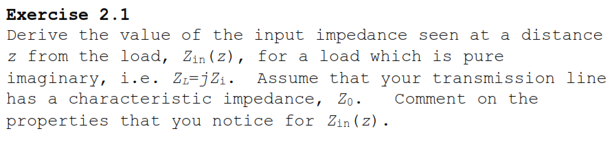 Exercise 2.1 Derive the value of the input impedance seen at a distance z from the load, Zin (z), for a load which is pure imaginary, i.e. Zi-jZi. Assume that your transmission line has cha raci.crisi:i.c i mpcdance, %0 (:()mmcni. (n i: hc properties that you notice for Zin (z) .