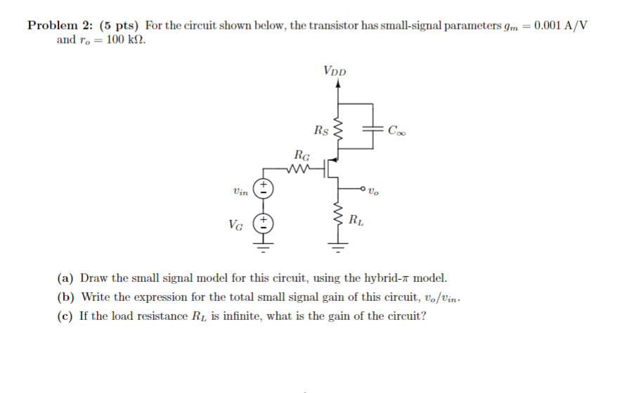 Problem 2: (5 pts) For the circuit shown below, the transistor has small-signal parameters gm-0.001 A/V and ro = 100 kf2. VDD RG 2 叽 RI (a) Draw the small signal model for this circuit, using the hybrid-T model (b) Write the expression for the total small signal gain of this circuit,von (c) If the load resistance Ru is infinite, what is the gain of the circuit?