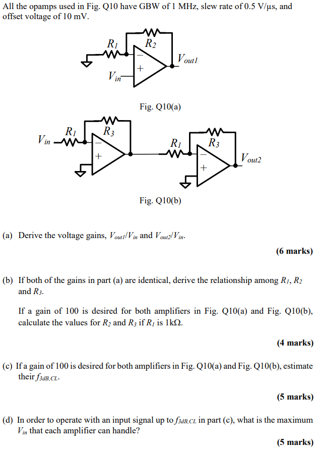All the opamps used in Fig. Q10 have GBW of 1 MHz, slew rate of 0.5 V/us, and offset voltage of 10 mV outl in Fig. Q10 (a) In out2 Fig. Q10(b) (a) Derive the voltage gains, Vout / Vin and VoutzlVin (6 marks) (b) Ifboth of the gains in part (a) are identical, derive the relationship among Ri, R2 and R3. If a gain of 100 is desired for both amplifiers in Fig. Q10(a) and Fig. Q10(b), calculate the values for R2 and R3 if RI is 1ks2. (4 marks) (c) If a gain of 100 is desired for both amplifiers in Fig. Q10(a) and Fig. Q10(b), estimate their j3dB,CL (5 marks) (d) In order to operate with an input signal up to fsaB.ci in part (c), what is the maximum (5 marks) Vin that each amplifier can handle?